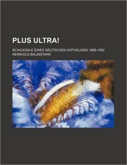 Plus Ultra!; Schicksale Eines Deutschen Katholiken 1869-1882
