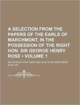 A Selection from the Papers of the Earls of Marchmont, in the Possession of the Right Hon. Sir George Henry Rose (Volume 1)