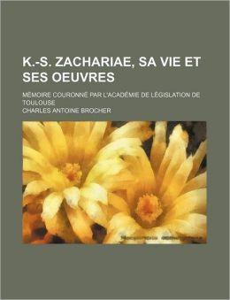 K.-S. Zachariae, Sa Vie Et Ses Oeuvres; Memoire Couronne Par L'Academie de Legislation de Toulouse