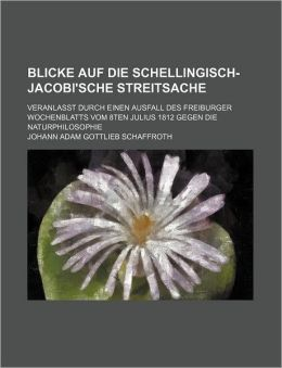 Blicke Auf Die Schellingisch-Jacobi'sche Streitsache; Veranlasst Durch Einen Ausfall Des Freiburger Wochenblatts Vom 8ten Julius 1812 Gegen Die Naturp
