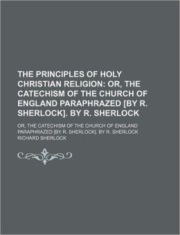The Principles of Holy Christian Religion; Or, the Catechism of the Church of England Paraphrazed [By R. Sherlock]. by R. Sherlock. Or, the Catechism of the Church of England Paraphrazed [By R. Sherlock]. by R. Sherlock