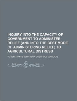 Inquiry Into the Capacity of Government to Administer Relief (and Into the Best Mode of Administering Relief) to Agricultural Distress