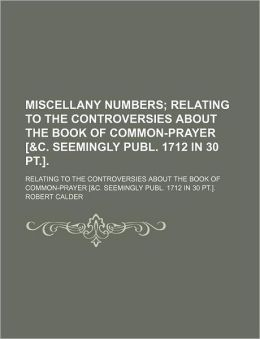 Miscellany Numbers; Relating to the Controversies about the Book of Common-Prayer [&C. Seemingly Publ. 1712 in 30 PT.] Relating to the Controversies a