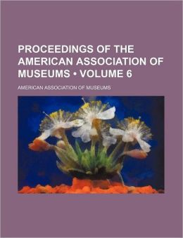 Proceedings of the American Association of Museums (Volume 6)