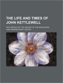 The Life and Times of John Kettlewell; With Details of the History of the Nonjurors