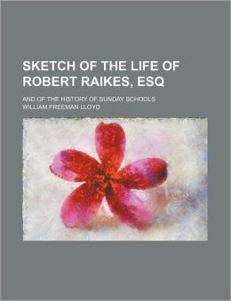 Sketch of the Life of Robert Raikes, Esq; And of the History of Sunday Schools