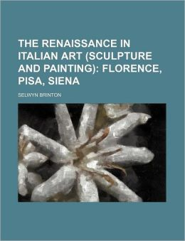 The Renaissance in Italian Art (Sculpture and Painting); Florence, Pisa, Siena
