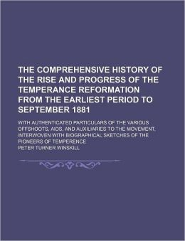The Comprehensive History of the Rise and Progress of the Temperance Reformation from the Earliest Period to September 1881; With Authenticated Partic