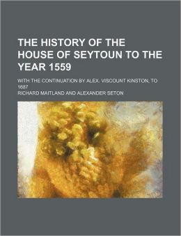 The History of the House of Seytoun to the Year 1559; With the Continuation by Alex. Viscount Kinston, to 1687
