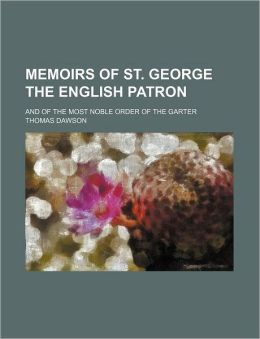 Memoirs of St. George the English Patron; And of the Most Noble Order of the Garter