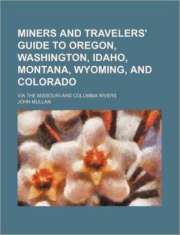 Miners and Travelers' Guide to Oregon, Washington, Idaho, Montana, Wyoming, and Colorado; Via the Missouri and Columbia Rivers