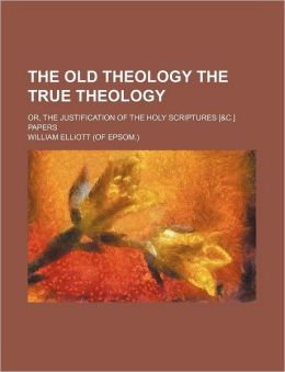 The Old Theology the True Theology; Or, the Justification of the Holy Scriptures [&C.] Papers