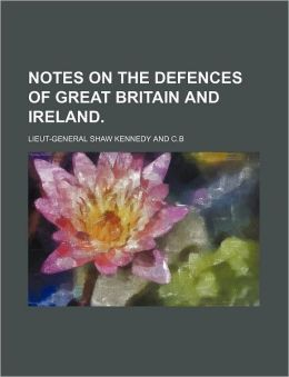 Notes on the Defences of Great Britain and Ireland.