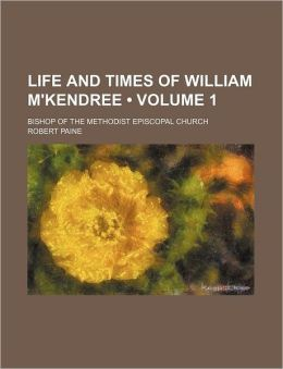 Life and Times of William M'Kendree (Volume 1); Bishop of the Methodist Episcopal Church