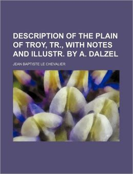 Description of the Plain of Troy, Tr., with Notes and Illustr. by A. Dalzel
