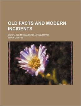 Old Facts and Modern Incidents; Suppl. to Impressions of Germany