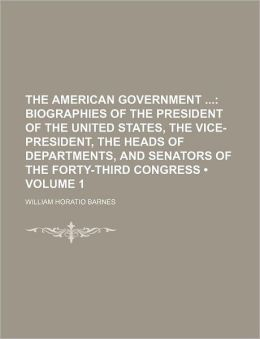 The American Government (Volume 1); Biographies of the President of the United States, the Vice-President, the Heads of Departments, and Senators of T