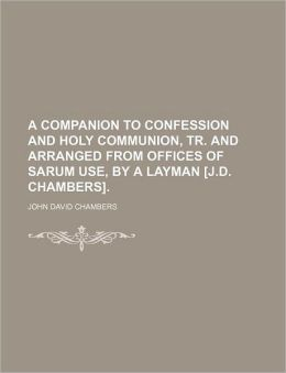 A Companion to Confession and Holy Communion, Tr. and Arranged from Offices of Sarum Use, by a Layman [J.D. Chambers].