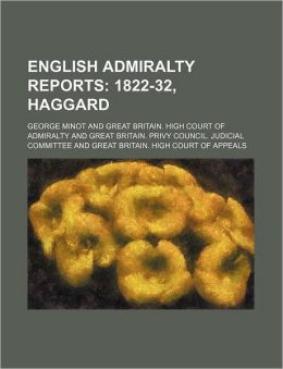 English Admiralty Reports (Volume 7); 1822-32, Haggard