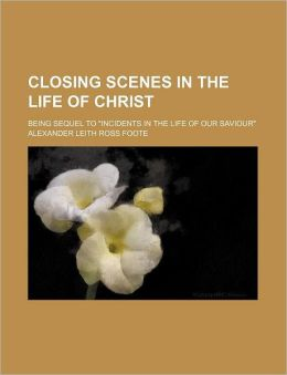 Closing Scenes in the Life of Christ; Being Sequel to