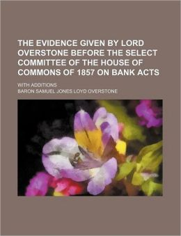 The Evidence Given by Lord Overstone Before the Select Committee of the House of Commons of 1857 on Bank Acts; With Additions
