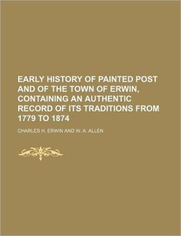 Early History of Painted Post and of the Town of Erwin, Containing an Authentic Record of Its Traditions from 1779 to 1874