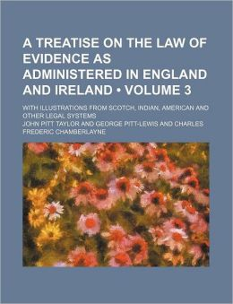 A Treatise on the Law of Evidence as Administered in England and Ireland; With Illustrations from Scotch, Indian, American and Other Legal Systems V
