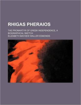 Rhigas Pheraios; The Promartyr of Greek Independence, a Biographical Sketch