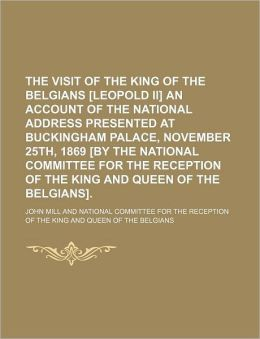 The Visit of the King of the Belgians [Leopold II] an Account of the National Address Presented at Buckingham Palace, November 25th, 1869 [By the Nati