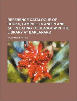 Reference Catalogue of Books, Pamphlets and Plans, &C. Relating to Glasgow in the Library at Barlanark