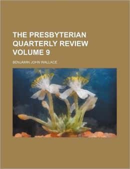 The Presbyterian Quarterly Review Volume 9