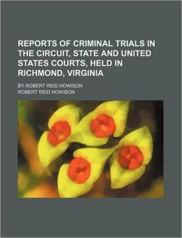 Reports of Criminal Trials in the Circuit, State and United States Courts, Held in Richmond, Virginia; By Robert Reid Howison