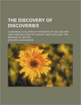 The Discovery of Discoveries; Climaxingly Collated in the Month of Una-And Her-Lion (1908) Inclusive of August and Fulfilling the Message of Ishtar