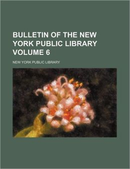 Bulletin of the New York Public Library Volume 6