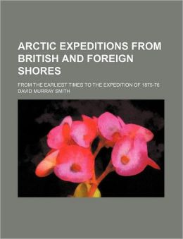 Arctic Expeditions from British and Foreign Shores; From the Earliest Times to the Expedition of 1875-76