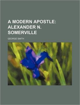 A Modern Apostle; Alexander N. Somerville