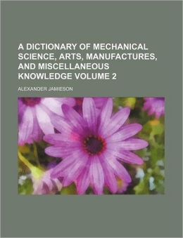 A Dictionary of Mechanical Science, Arts, Manufactures, and Miscellaneous Knowledge Volume 2