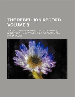 The Rebellion Record Volume 8; A Diary of American Events, with Documents, Narratives, Illustrative Incidents, Poetry, Etc
