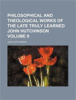 Philosophical and Theological Works of the Late Truly Learned John Hutchinson Volume 9