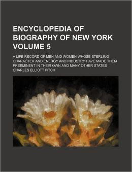 Encyclopedia of Biography of New York Volume 5; A Life Record of Men and Women Whose Sterling Character and Energy and Industry Have Made Them Pre Min