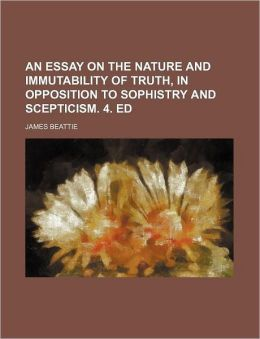 An Essay on the Nature and Immutability of Truth, in Opposition to Sophistry and Scepticism. 4. Ed