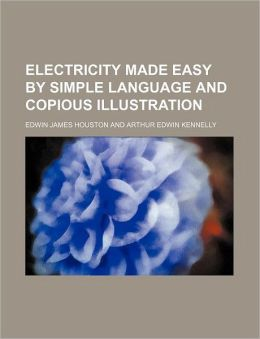 Electricity Made Easy by Simple Language and Copious Illustration