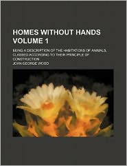 Homes Without Hands Volume 1; Being a Description of the Habitations of Animals, Classed According to Their Principle of Construction