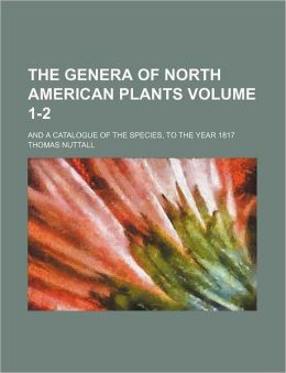 The Genera of North American Plants Volume 1-2; and a Catalogue of the Species, to the Year 1817