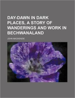 Day-Dawn in Dark Places, a Story of Wanderings and Work in Bechwanaland