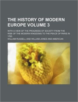 The History of Modern Europe Volume 3; With a View of the Progress of Society from the Rise of the Modern Kingdoms to the Peace of Paris in 1763