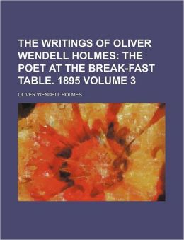 The Writings of Oliver Wendell Holmes Volume 3; The Poet at the Break-Fast Table. 1895