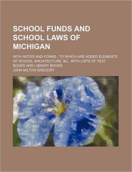 School Funds and School Laws of Michigan; With Notes and Forms to Which Are Added Elements of School Architecture, &C., with Lists of Text Books and L
