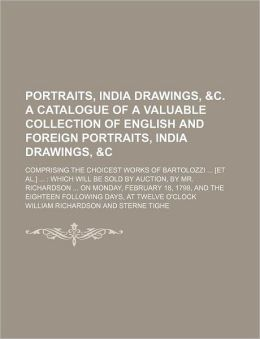 Portraits, India Drawings, &C. a Catalogue of a Valuable Collection of English and Foreign Portraits, India Drawings, &C; Comprising the Choicest Work