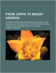 From Joppa to Mount Hermon; A Series of Narrative Discourses on the Holy Land, Delivered in the Church of St. Matthias, Philadelphia, During the Autum